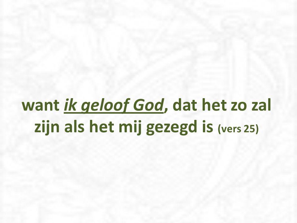 want ik geloof God, dat het zo zal zijn als het mij gezegd is (vers 25)