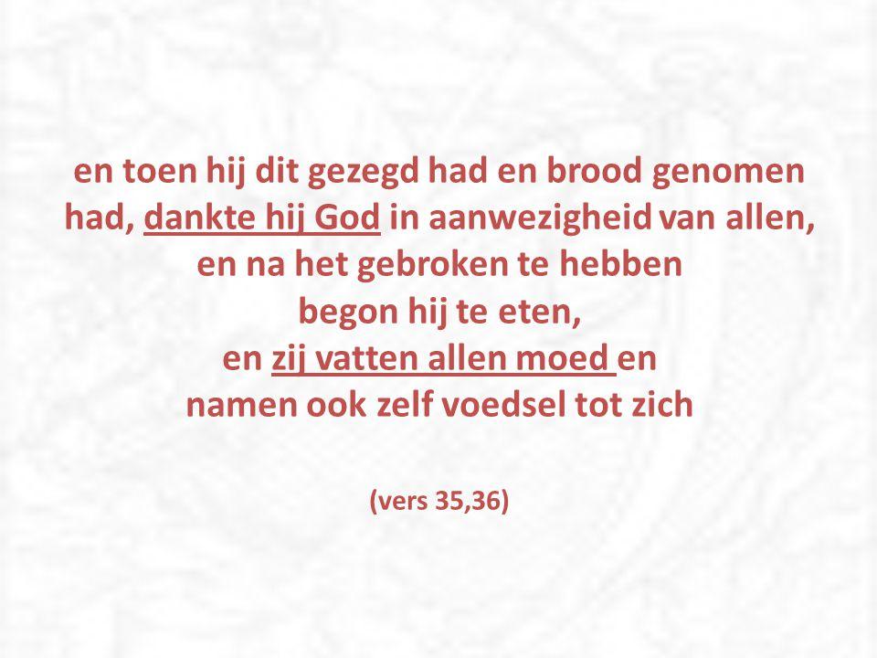 en toen hij dit gezegd had en brood genomen had, dankte hij God in aanwezigheid van allen, en na het gebroken te hebben begon hij te eten, en zij vatten allen moed en namen ook zelf voedsel tot zich (vers 35,36)