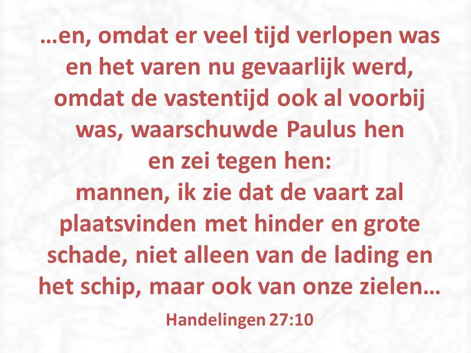 …en, omdat er veel tijd verlopen was en het varen nu gevaarlijk werd, omdat de vastentijd ook al voorbij was, waarschuwde Paulus hen en zei tegen hen: mannen, ik zie dat de vaart zal plaatsvinden met hinder en grote schade, niet alleen van de lading en het schip, maar ook van onze zielen… Handelingen 27:10