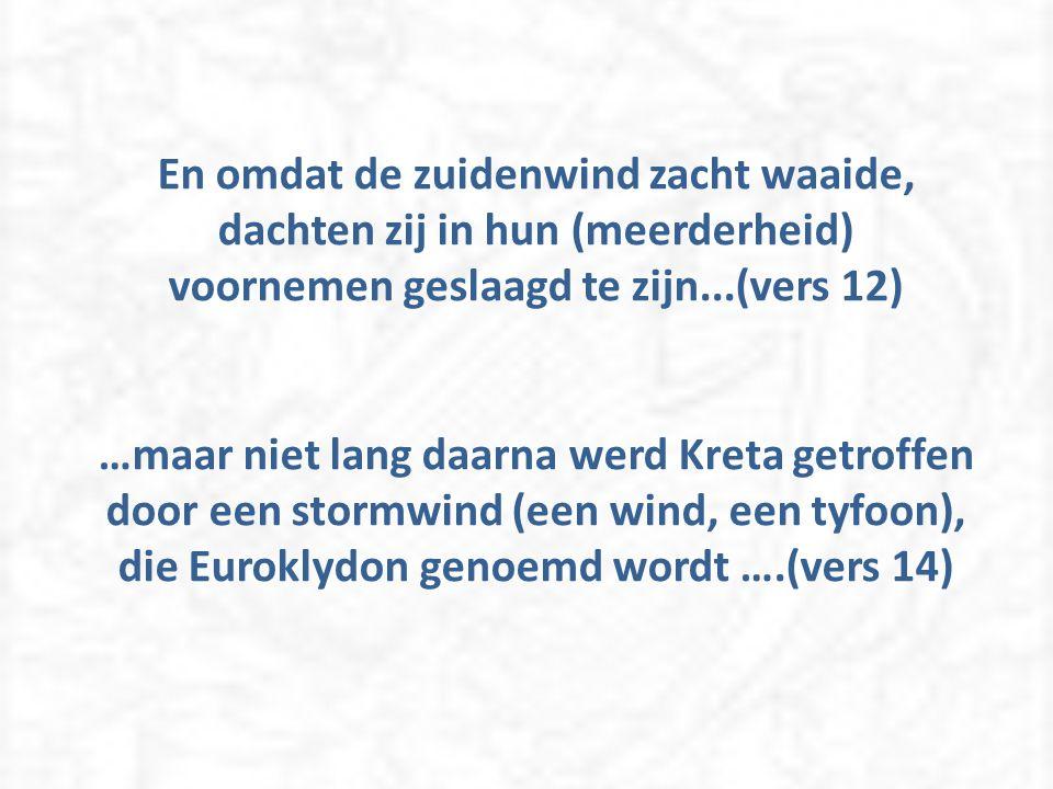 En omdat de zuidenwind zacht waaide, dachten zij in hun (meerderheid) voornemen geslaagd te zijn...(vers 12) …maar niet lang daarna werd Kreta getroffen door een stormwind (een wind, een tyfoon), die Euroklydon genoemd wordt ….(vers 14)
