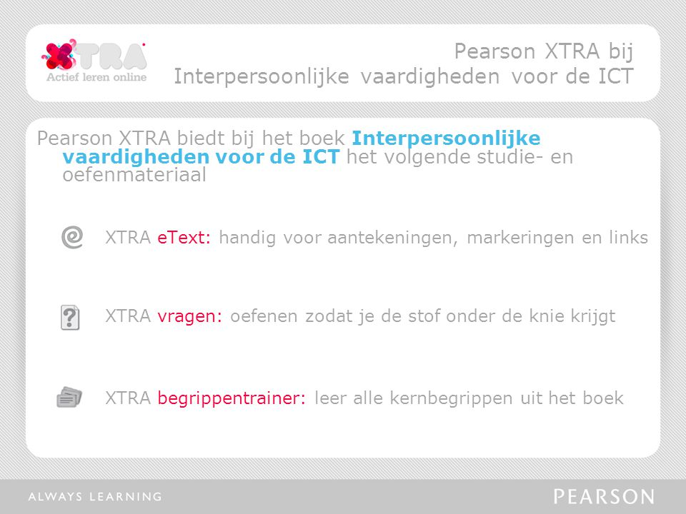 Pearson XTRA biedt bij het boek Interpersoonlijke vaardigheden voor de ICT het volgende studie- en oefenmateriaal XTRA eText: handig voor aantekeningen, markeringen en links XTRA vragen: oefenen zodat je de stof onder de knie krijgt XTRA begrippentrainer: leer alle kernbegrippen uit het boek Pearson XTRA bij Interpersoonlijke vaardigheden voor de ICT