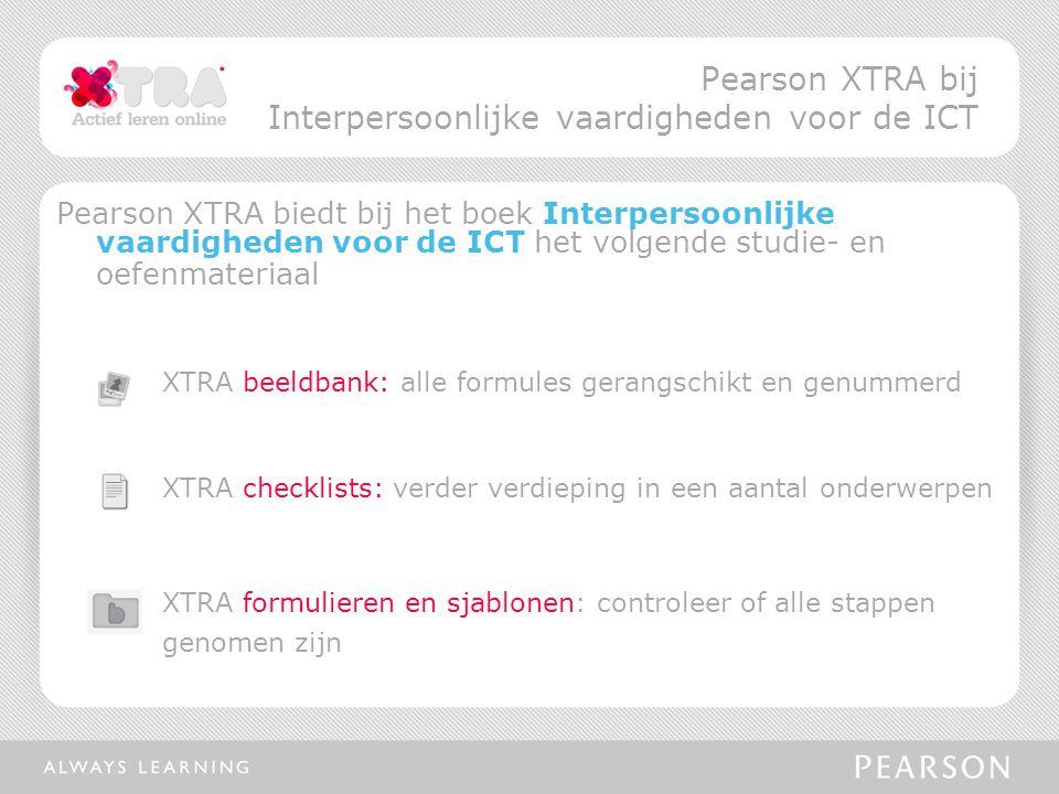 Pearson XTRA biedt bij het boek Interpersoonlijke vaardigheden voor de ICT het volgende studie- en oefenmateriaal XTRA beeldbank: alle formules gerangschikt en genummerd XTRA checklists: verder verdieping in een aantal onderwerpen XTRA formulieren en sjablonen: controleer of alle stappen genomen zijn Pearson XTRA bij Interpersoonlijke vaardigheden voor de ICT