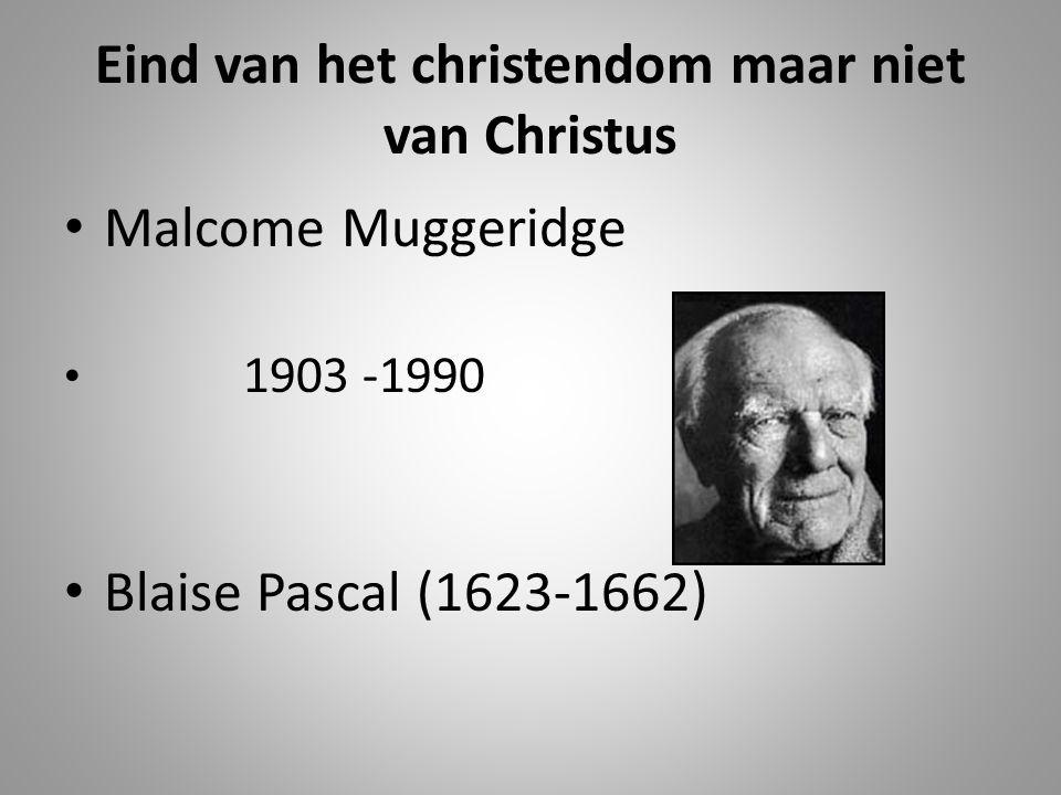 Eind van het christendom maar niet van Christus Malcome Muggeridge 1903 -1990 Blaise Pascal (1623-1662)