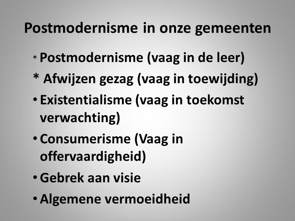 Postmodernisme in onze gemeenten * Postmodernisme (vaag in de leer) * Afwijzen gezag (vaag in toewijding) Existentialisme (vaag in toekomst verwachting) Consumerisme (Vaag in offervaardigheid) Gebrek aan visie Algemene vermoeidheid