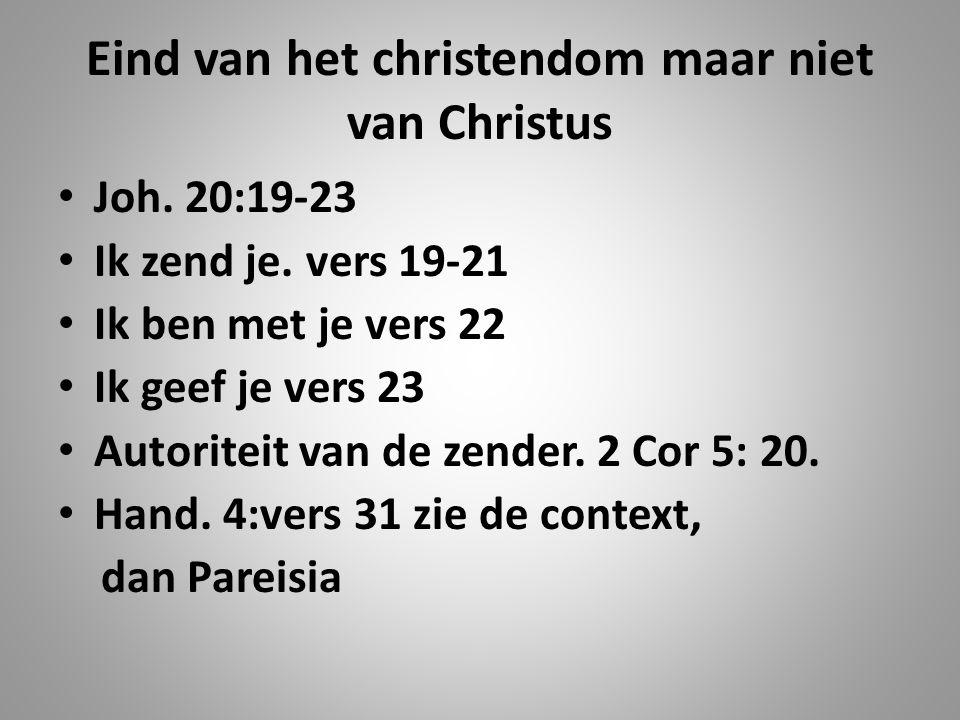 Eind van het christendom maar niet van Christus Joh. 20:19-23 Ik zend je. vers 19-21 Ik ben met je vers 22 Ik geef je vers 23 Autoriteit van de zender