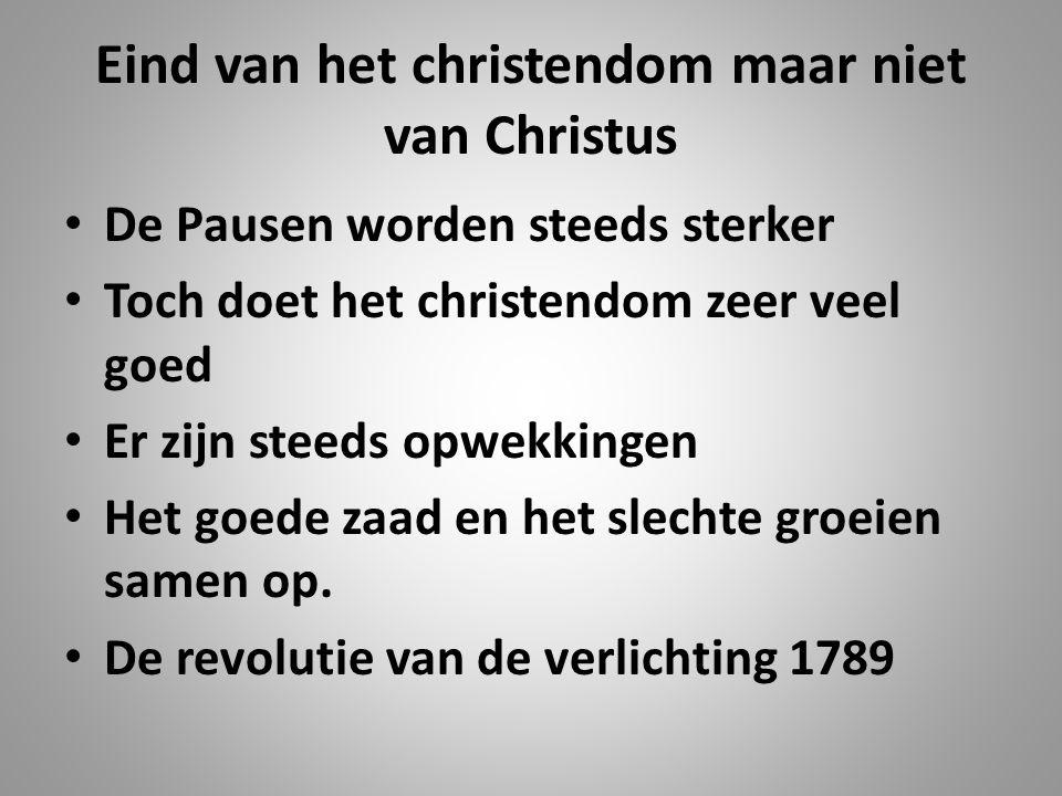 Eind van het christendom maar niet van Christus De Pausen worden steeds sterker Toch doet het christendom zeer veel goed Er zijn steeds opwekkingen He
