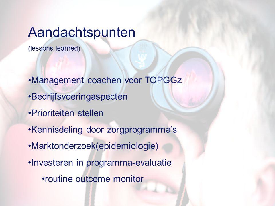 Aandachtspunten (lessons learned) Management coachen voor TOPGGz Bedrijfsvoeringaspecten Prioriteiten stellen Kennisdeling door zorgprogramma's Markto