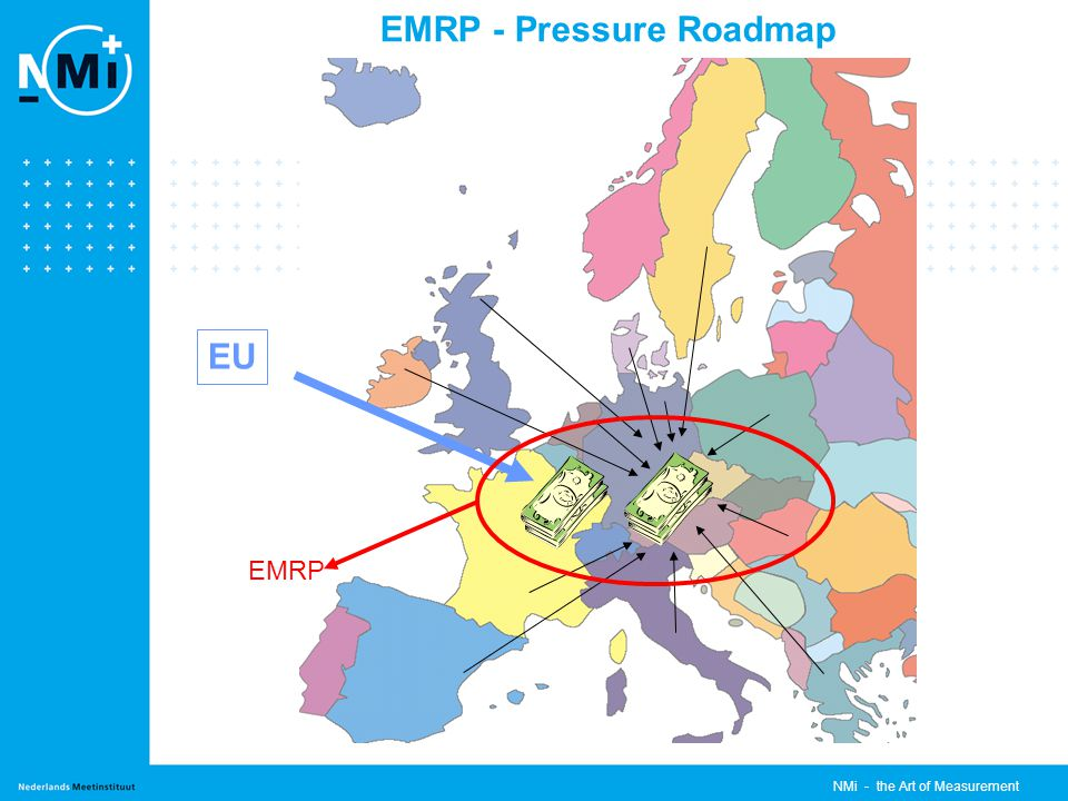NMi - the Art of Measurement EMRP - Pressure Roadmap EUROMET -> EURAMET iMERA en het EMRP: - EMRP = European Metrology Research Programme - Subsidie voor het EMRP door de EU (A-169 / ERANET+) vereist een wettelijke status - een vereniging onder de Duitse Wet (e.V.) was de beste oplossing 20 e EUROMET Algemene vergadering (Mei 2006) stelt voor: - om een enkele en uitgebreid lichaam op te zetten om metrologie zaken binnen Europa te coordineren - het creeren van een rechpersoonlijkheid voor zowel het uitvoeren van het EMRP en andere onderwerpen van EUROMET