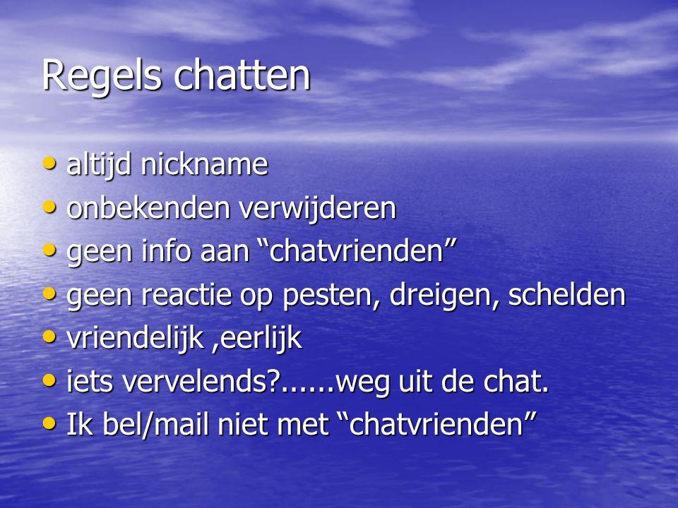 Regels chatten altijd nickname altijd nickname onbekenden verwijderen onbekenden verwijderen geen info aan chatvrienden geen info aan chatvrienden geen reactie op pesten, dreigen, schelden geen reactie op pesten, dreigen, schelden vriendelijk,eerlijk vriendelijk,eerlijk iets vervelends?......weg uit de chat.