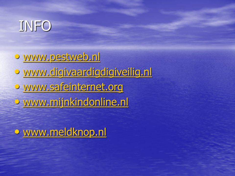 INFO INFO www.pestweb.nl www.pestweb.nl www.pestweb.nl www.digivaardigdigiveilig.nl www.digivaardigdigiveilig.nl www.digivaardigdigiveilig.nl www.safeinternet.org www.safeinternet.org www.safeinternet.org www.mijnkindonline.nl www.mijnkindonline.nl www.mijnkindonline.nl www.meldknop.nl www.meldknop.nl www.meldknop.nl