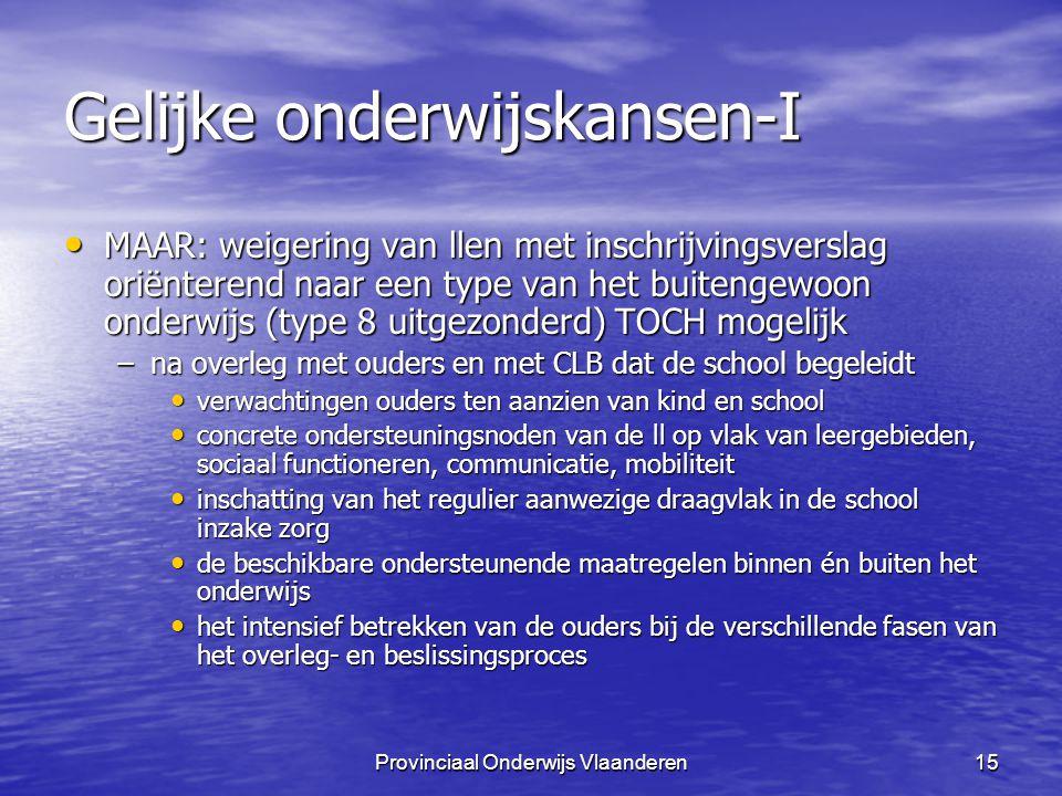 Provinciaal Onderwijs Vlaanderen15 Gelijke onderwijskansen-I MAAR: weigering van llen met inschrijvingsverslag oriënterend naar een type van het buitengewoon onderwijs (type 8 uitgezonderd) TOCH mogelijk MAAR: weigering van llen met inschrijvingsverslag oriënterend naar een type van het buitengewoon onderwijs (type 8 uitgezonderd) TOCH mogelijk –na overleg met ouders en met CLB dat de school begeleidt verwachtingen ouders ten aanzien van kind en school verwachtingen ouders ten aanzien van kind en school concrete ondersteuningsnoden van de ll op vlak van leergebieden, sociaal functioneren, communicatie, mobiliteit concrete ondersteuningsnoden van de ll op vlak van leergebieden, sociaal functioneren, communicatie, mobiliteit inschatting van het regulier aanwezige draagvlak in de school inzake zorg inschatting van het regulier aanwezige draagvlak in de school inzake zorg de beschikbare ondersteunende maatregelen binnen én buiten het onderwijs de beschikbare ondersteunende maatregelen binnen én buiten het onderwijs het intensief betrekken van de ouders bij de verschillende fasen van het overleg- en beslissingsproces het intensief betrekken van de ouders bij de verschillende fasen van het overleg- en beslissingsproces