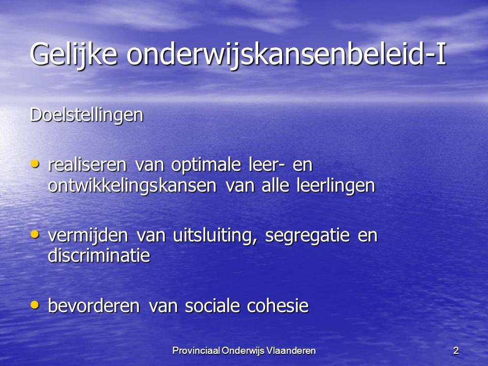 Provinciaal Onderwijs Vlaanderen2 Gelijke onderwijskansenbeleid-I Doelstellingen realiseren van optimale leer- en ontwikkelingskansen van alle leerlingen realiseren van optimale leer- en ontwikkelingskansen van alle leerlingen vermijden van uitsluiting, segregatie en discriminatie vermijden van uitsluiting, segregatie en discriminatie bevorderen van sociale cohesie bevorderen van sociale cohesie