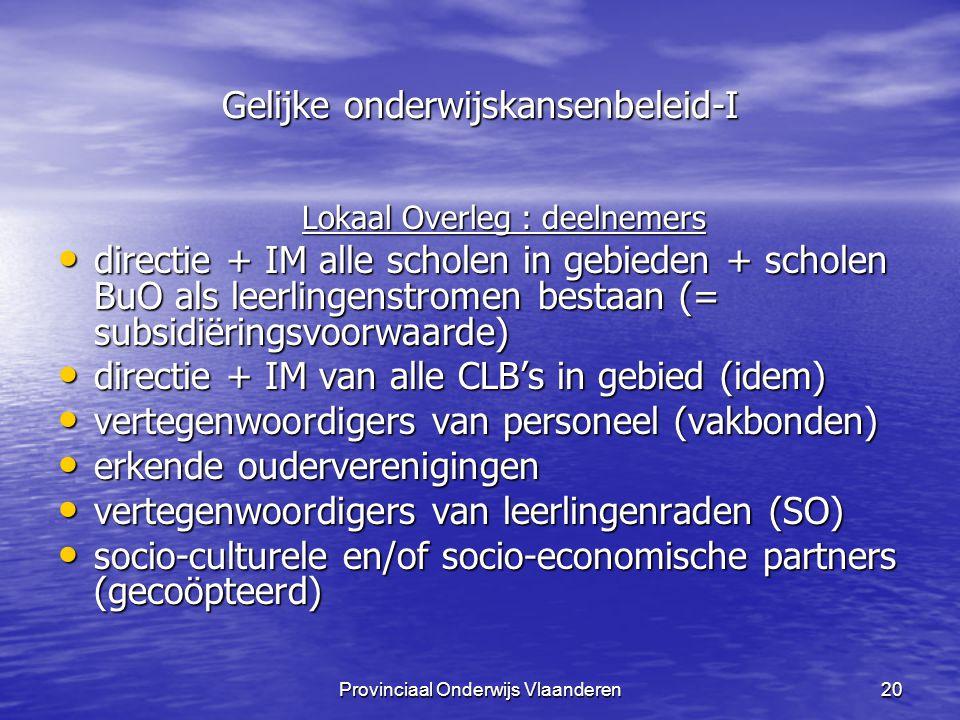 Provinciaal Onderwijs Vlaanderen20 Gelijke onderwijskansenbeleid-I Lokaal Overleg : deelnemers directie + IM alle scholen in gebieden + scholen BuO als leerlingenstromen bestaan (= subsidiëringsvoorwaarde) directie + IM alle scholen in gebieden + scholen BuO als leerlingenstromen bestaan (= subsidiëringsvoorwaarde) directie + IM van alle CLB's in gebied (idem) directie + IM van alle CLB's in gebied (idem) vertegenwoordigers van personeel (vakbonden) vertegenwoordigers van personeel (vakbonden) erkende ouderverenigingen erkende ouderverenigingen vertegenwoordigers van leerlingenraden (SO) vertegenwoordigers van leerlingenraden (SO) socio-culturele en/of socio-economische partners (gecoöpteerd) socio-culturele en/of socio-economische partners (gecoöpteerd)