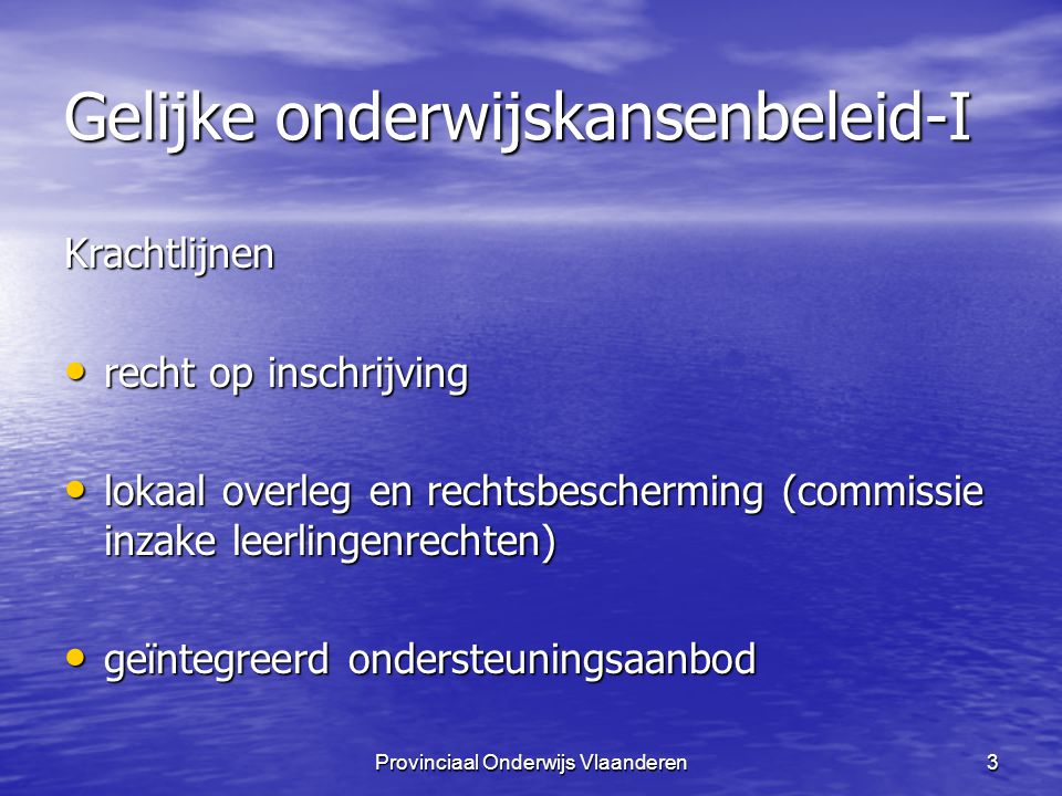Provinciaal Onderwijs Vlaanderen14 Gelijke onderwijskansen-I Weigering in principe niet mogelijk voor Weigering in principe niet mogelijk voor –llen met inschrijvingsverslag oriënterend naar een type van het buitengewoon onderwijs (type 8 uitgezonderd).