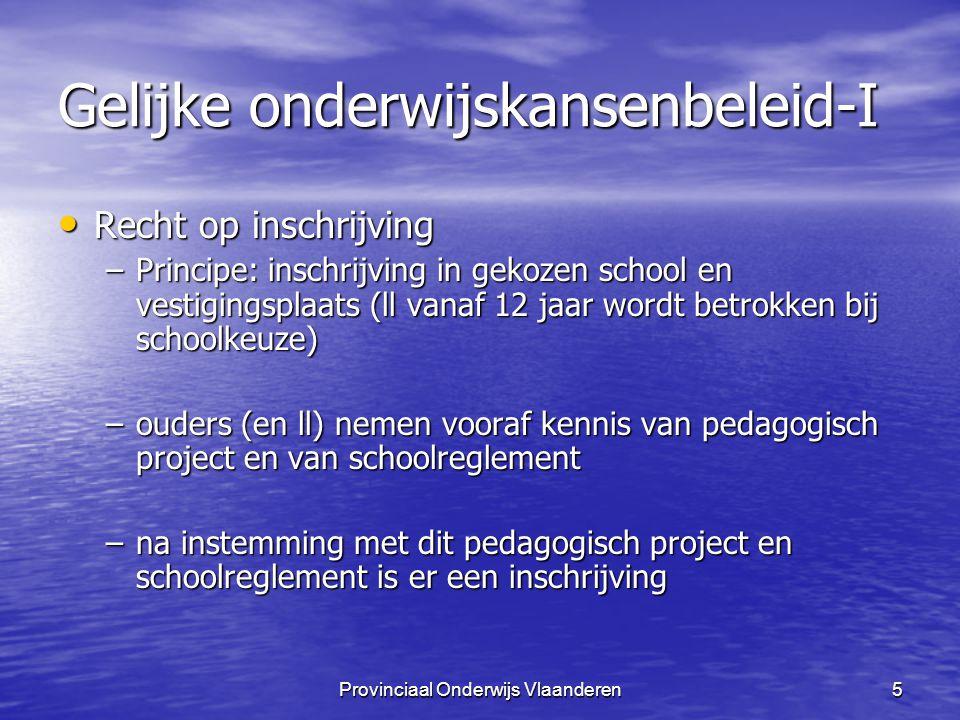 Provinciaal Onderwijs Vlaanderen16 Gelijke onderwijskansenbeleid-I Procedure inschrijvingen Procedure inschrijvingen –eerst voorrangsregeling respecteren broers en zussen MOET broers en zussen MOET llen die beantwoorden aan GOK-indicatoren MAG llen die beantwoorden aan GOK-indicatoren MAG llen die niet beantwoorden aan GOK-indicatoren MAG llen die niet beantwoorden aan GOK-indicatoren MAG –Een inschrijvingsregister aanleggen elke inschrijving chronologisch noteren elke inschrijving chronologisch noteren elke weigering chronologisch noteren elke weigering chronologisch noteren –capaciteit: deze lijst blijft eerste tien schooldagen van het lopende schooljaar gelden –draagkracht: definitieve weigering