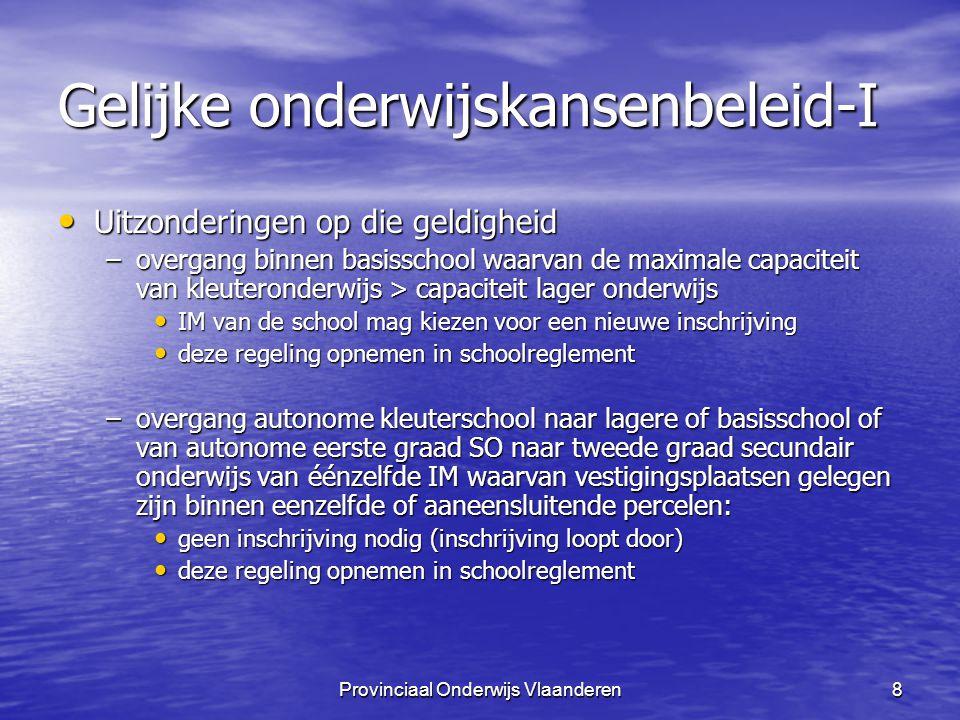 Provinciaal Onderwijs Vlaanderen19 Gelijke onderwijskansenbeleid-I Lokaal Overleg Voor BaO en SO afzonderlijk Voor BaO en SO afzonderlijk Werkingsgebied Werkingsgebied –gemeente –(wijkgerichte werking mogelijk) –prioritaire gemeenten en regio's worden aangeduid