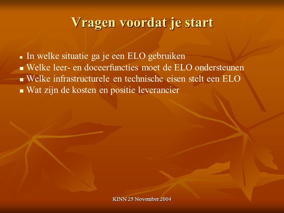 KINN 25 November 2004 Vragen voordat je start In welke situatie ga je een ELO gebruiken Welke leer- en doceerfuncties moet de ELO ondersteunen Welke infrastructurele en technische eisen stelt een ELO Wat zijn de kosten en positie leverancier