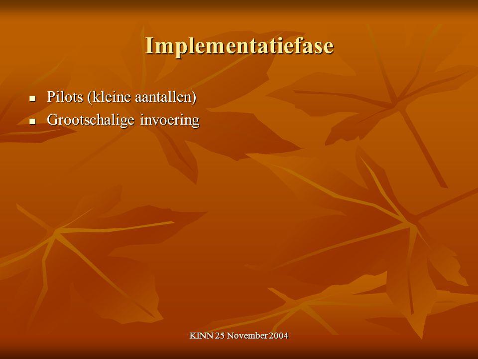 KINN 25 November 2004 Implementatiefase Pilots (kleine aantallen) Pilots (kleine aantallen) Grootschalige invoering Grootschalige invoering