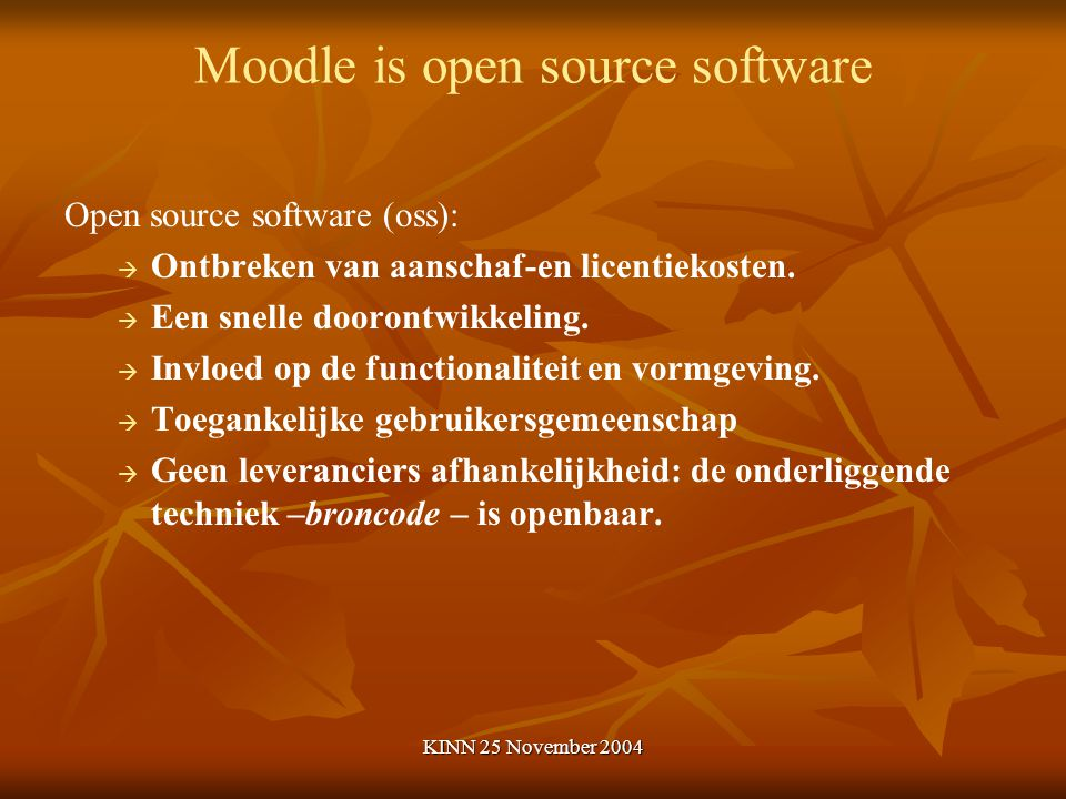 KINN 25 November 2004 Moodle is open source software Open source software (oss):   Ontbreken van aanschaf-en licentiekosten.