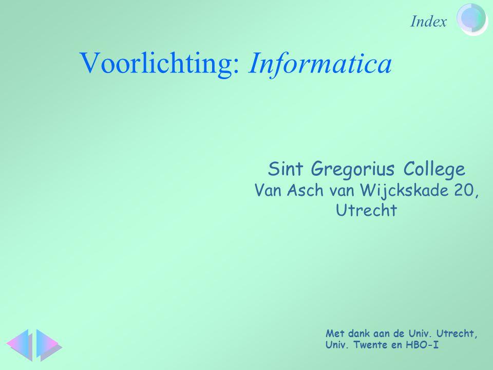 Index Voorlichting: Informatica Sint Gregorius College Van Asch van Wijckskade 20, Utrecht Met dank aan de Univ. Utrecht, Univ. Twente en HBO-I