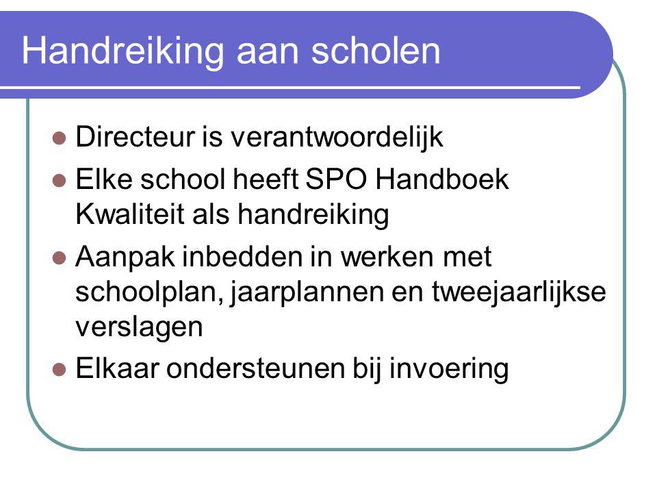 Handreiking aan scholen Directeur is verantwoordelijk Elke school heeft SPO Handboek Kwaliteit als handreiking Aanpak inbedden in werken met schoolplan, jaarplannen en tweejaarlijkse verslagen Elkaar ondersteunen bij invoering