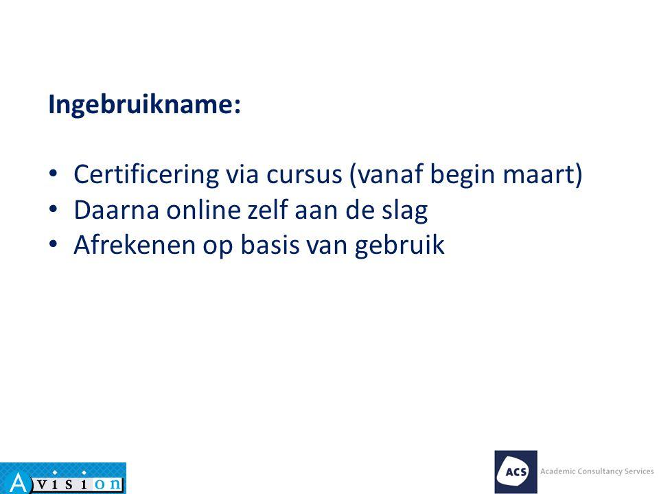 Ingebruikname: Certificering via cursus (vanaf begin maart) Daarna online zelf aan de slag Afrekenen op basis van gebruik