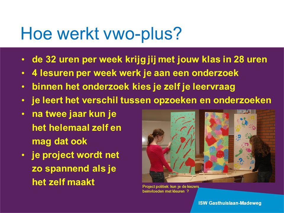 ISW Gasthuislaan-Madeweg Hoe werkt vwo-plus? de 32 uren per week krijg jij met jouw klas in 28 uren 4 lesuren per week werk je aan een onderzoek binne