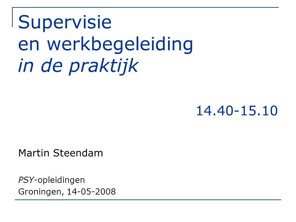 Supervisie en werkbegeleiding in de praktijk 14.40-15.10 Martin Steendam PSY-opleidingen Groningen, 14-05-2008