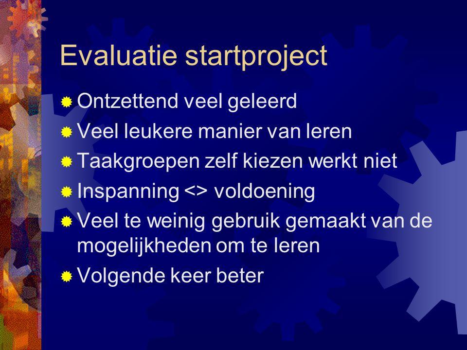 Evaluatie startproject  Ontzettend veel geleerd  Veel leukere manier van leren  Taakgroepen zelf kiezen werkt niet  Inspanning <> voldoening  Veel te weinig gebruik gemaakt van de mogelijkheden om te leren  Volgende keer beter