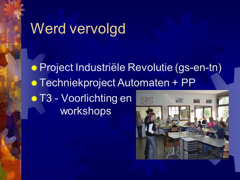 Werd vervolgd  Project Industriële Revolutie (gs-en-tn)  Techniekproject Automaten + PP  T3 - Voorlichting en workshops
