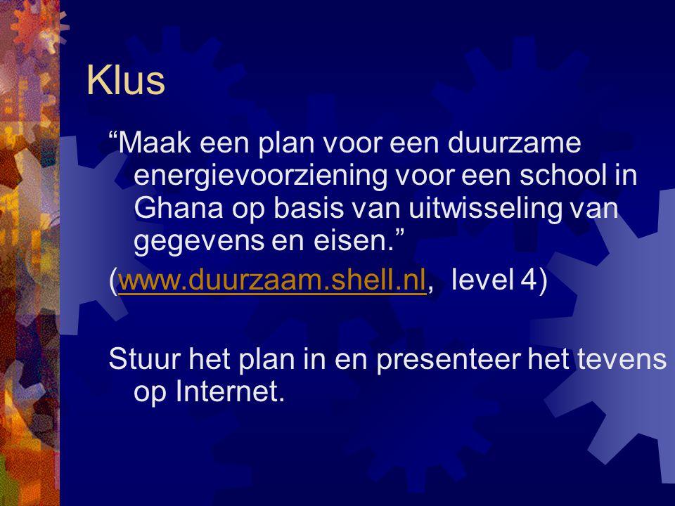 Klus Maak een plan voor een duurzame energievoorziening voor een school in Ghana op basis van uitwisseling van gegevens en eisen. (www.duurzaam.shell.nl, level 4)www.duurzaam.shell.nl Stuur het plan in en presenteer het tevens op Internet.