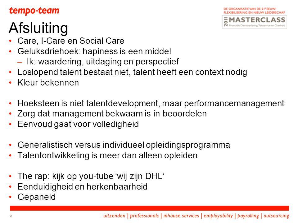 6 Care, I-Care en Social Care Geluksdriehoek: hapiness is een middel –Ik: waardering, uitdaging en perspectief Loslopend talent bestaat niet, talent h
