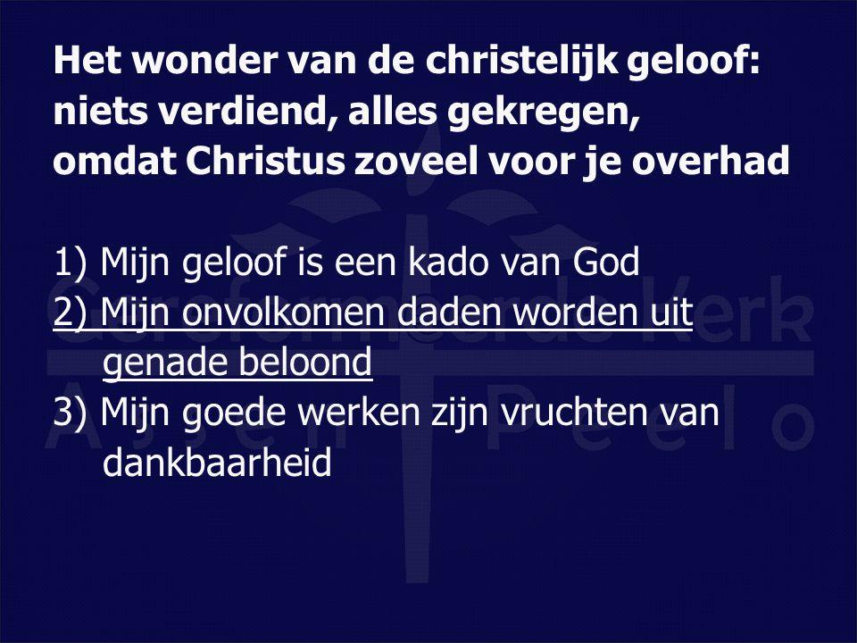 Het wonder van de christelijk geloof: niets verdiend, alles gekregen, omdat Christus zoveel voor je overhad 1) Mijn geloof is een kado van God 2) Mijn