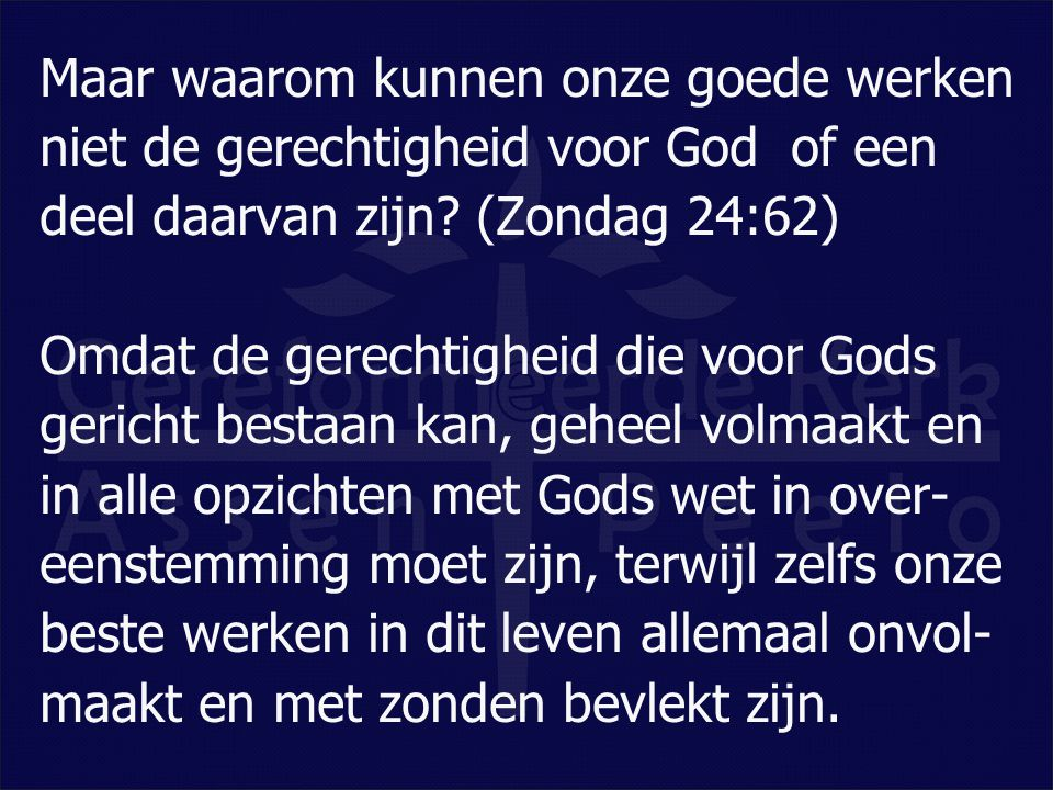 Maar waarom kunnen onze goede werken niet de gerechtigheid voor God of een deel daarvan zijn? (Zondag 24:62) Omdat de gerechtigheid die voor Gods ger