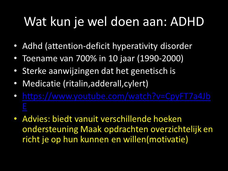 Wat kun je wel doen aan: ADHD Adhd (attention-deficit hyperativity disorder Toename van 700% in 10 jaar (1990-2000) Sterke aanwijzingen dat het genetisch is Medicatie (ritalin,adderall,cylert) https://www.youtube.com/watch?v=CpyFT7a4Jb E https://www.youtube.com/watch?v=CpyFT7a4Jb E Advies: biedt vanuit verschillende hoeken ondersteuning Maak opdrachten overzichtelijk en richt je op hun kunnen en willen(motivatie)