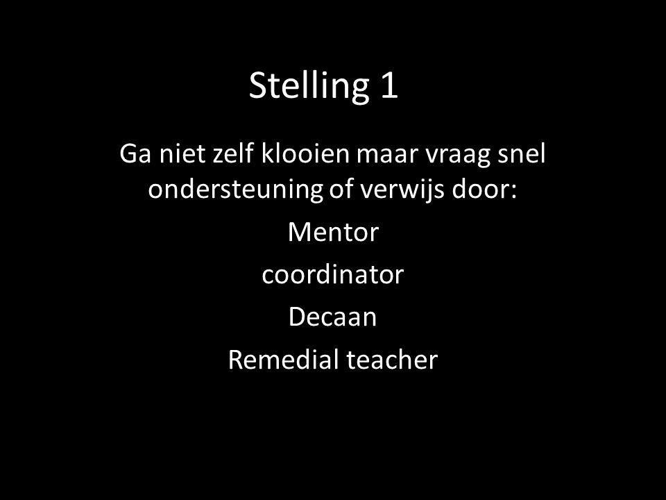 Stelling 1 Ga niet zelf klooien maar vraag snel ondersteuning of verwijs door: Mentor coordinator Decaan Remedial teacher