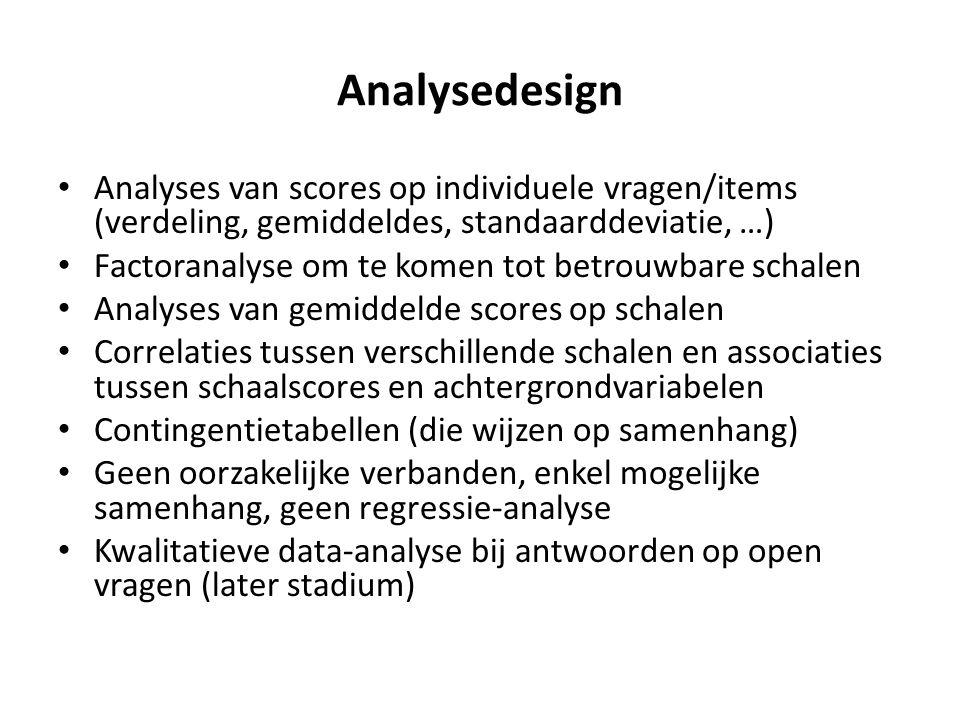 Analysedesign Analyses van scores op individuele vragen/items (verdeling, gemiddeldes, standaarddeviatie, …) Factoranalyse om te komen tot betrouwbare schalen Analyses van gemiddelde scores op schalen Correlaties tussen verschillende schalen en associaties tussen schaalscores en achtergrondvariabelen Contingentietabellen (die wijzen op samenhang) Geen oorzakelijke verbanden, enkel mogelijke samenhang, geen regressie-analyse Kwalitatieve data-analyse bij antwoorden op open vragen (later stadium)