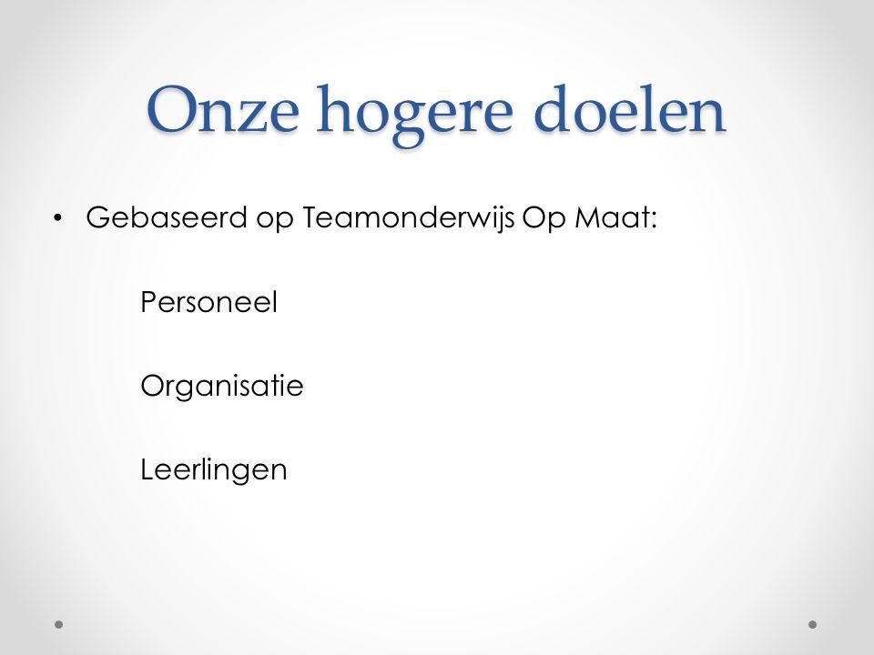 Onze hogere doelen Gebaseerd op Teamonderwijs Op Maat: Personeel Organisatie Leerlingen
