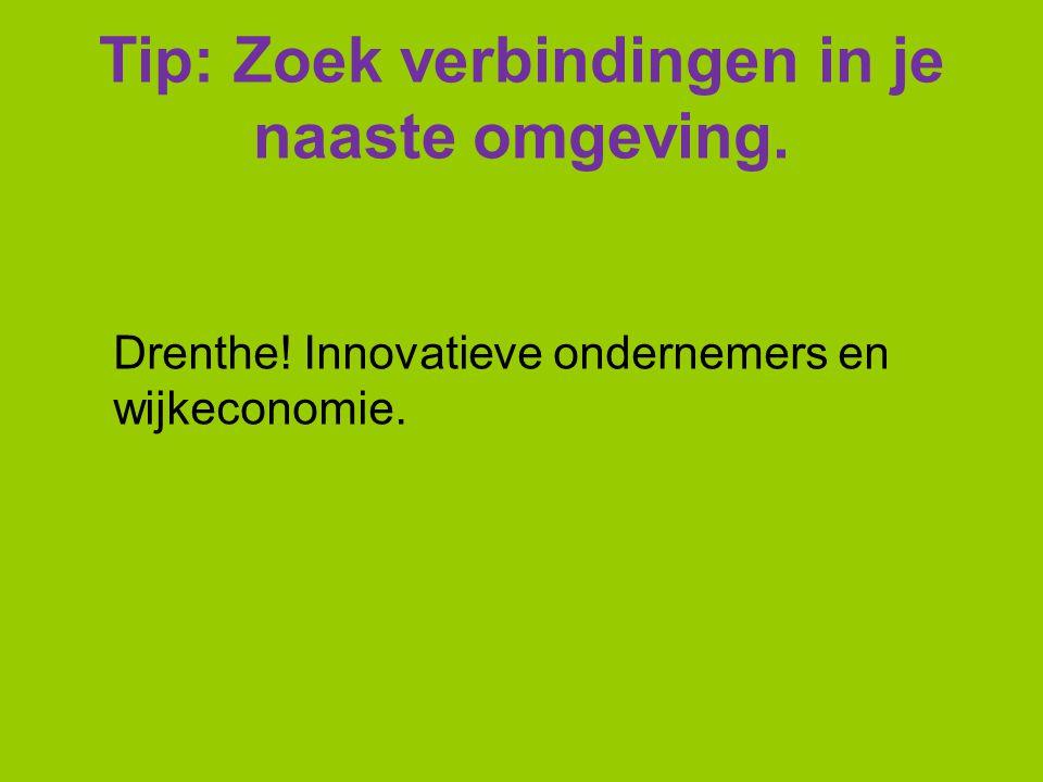 Tip: Zoek verbindingen in je naaste omgeving. Drenthe! Innovatieve ondernemers en wijkeconomie.