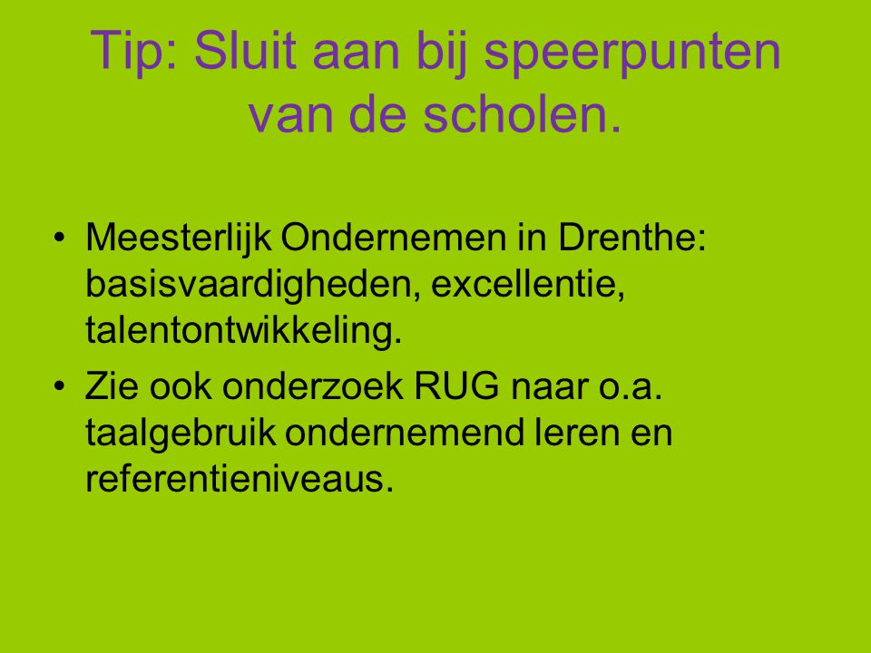 Tip: Sluit aan bij speerpunten van de scholen. Meesterlijk Ondernemen in Drenthe: basisvaardigheden, excellentie, talentontwikkeling. Zie ook onderzoe