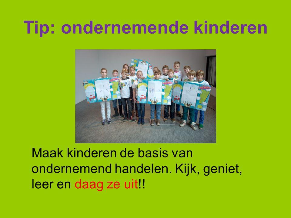 Tip: ondernemende kinderen Maak kinderen de basis van ondernemend handelen. Kijk, geniet, leer en daag ze uit!!
