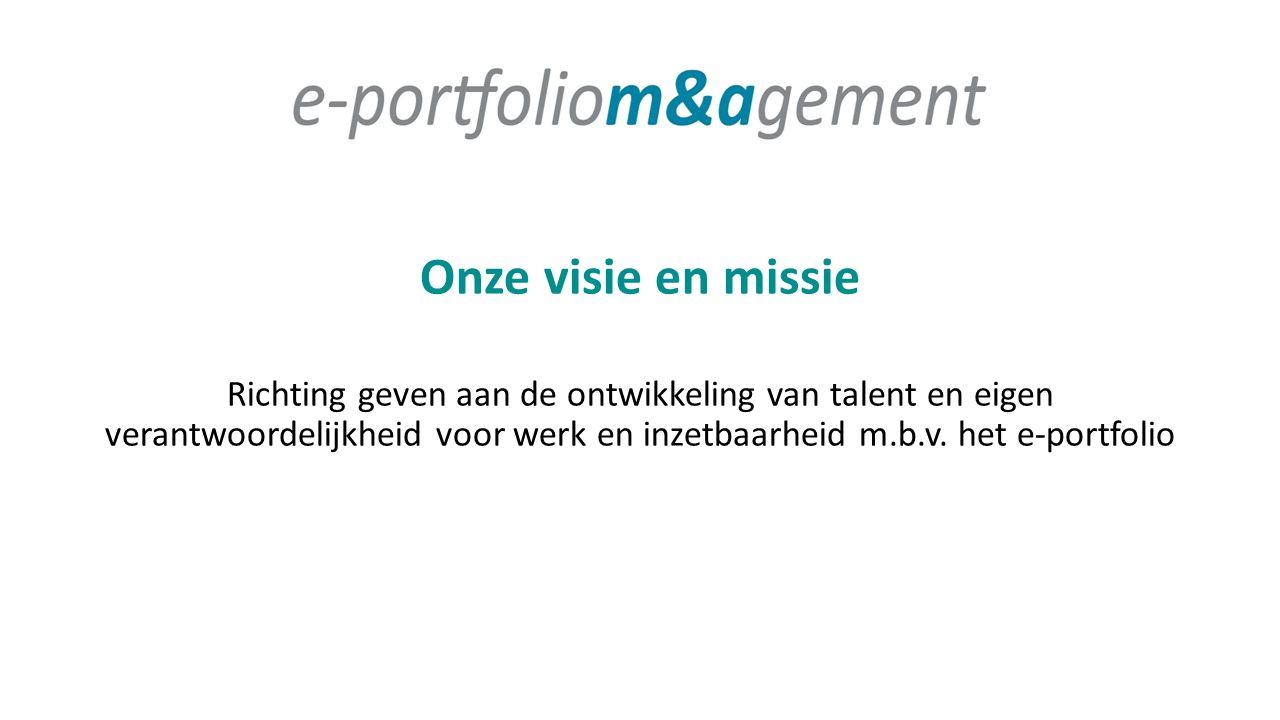 Onze visie en missie Richting geven aan de ontwikkeling van talent en eigen verantwoordelijkheid voor werk en inzetbaarheid m.b.v. het e-portfolio