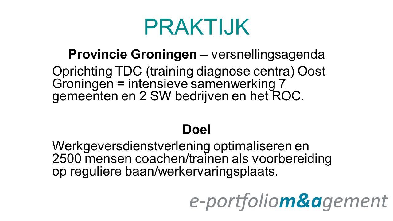 PRAKTIJK Provincie Groningen – versnellingsagenda Oprichting TDC (training diagnose centra) Oost Groningen = intensieve samenwerking 7 gemeenten en 2 SW bedrijven en het ROC.