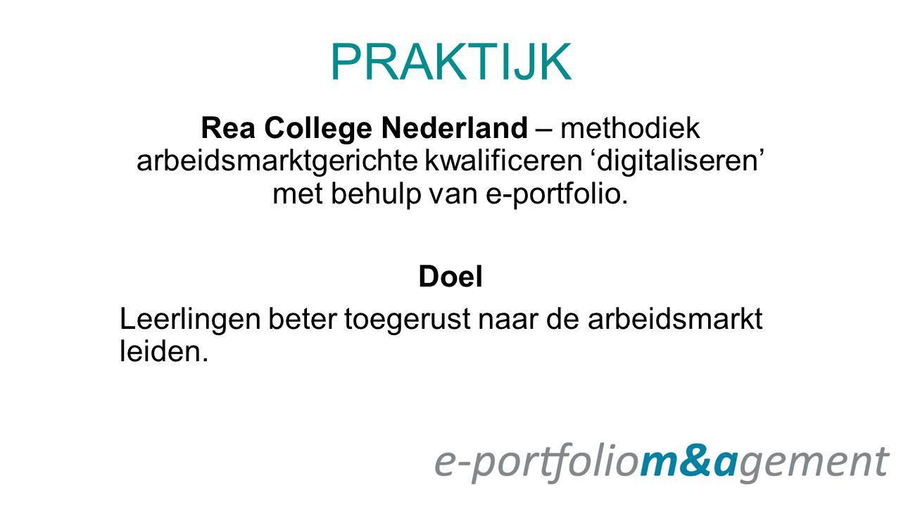 PRAKTIJK Rea College Nederland – methodiek arbeidsmarktgerichte kwalificeren 'digitaliseren' met behulp van e-portfolio. Doel Leerlingen beter toegeru