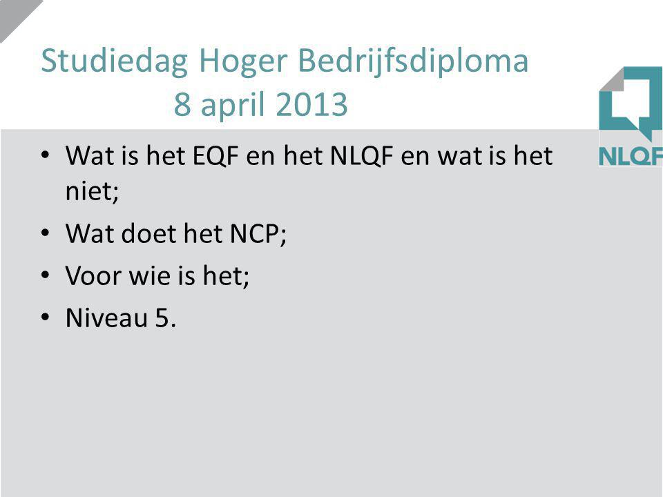Studiedag Hoger Bedrijfsdiploma 8 april 2013 Wat is het EQF en het NLQF en wat is het niet; Wat doet het NCP; Voor wie is het; Niveau 5.