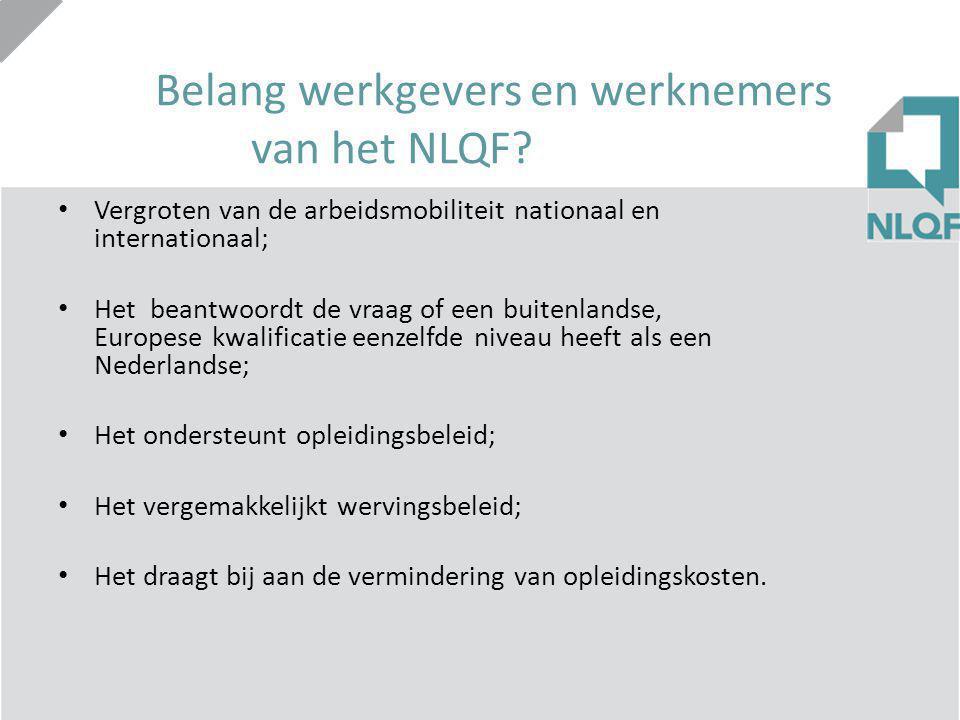 Belang werkgevers en werknemers van het NLQF? Vergroten van de arbeidsmobiliteit nationaal en internationaal; Het beantwoordt de vraag of een buitenla