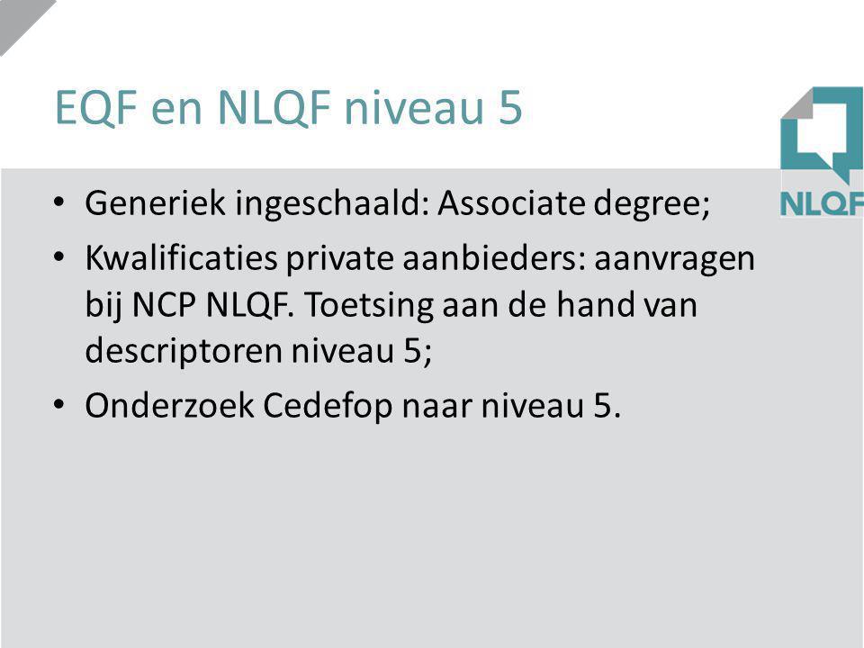 EQF en NLQF niveau 5 Generiek ingeschaald: Associate degree; Kwalificaties private aanbieders: aanvragen bij NCP NLQF. Toetsing aan de hand van descri