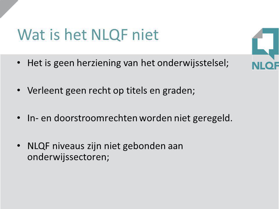 Wat is het NLQF niet Het is geen herziening van het onderwijsstelsel; Verleent geen recht op titels en graden; In- en doorstroomrechten worden niet ge