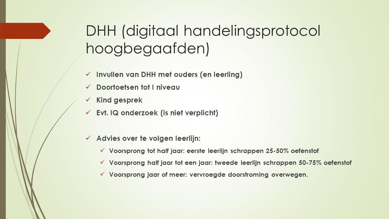 DHH (digitaal handelingsprotocol hoogbegaafden) Invullen van DHH met ouders (en leerling) Doortoetsen tot I niveau Kind gesprek Evt. IQ onderzoek (is