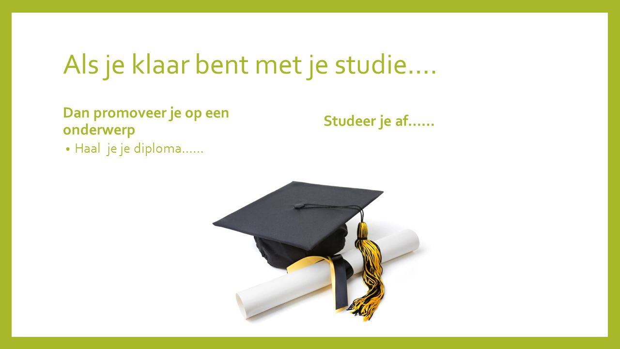 Als je klaar bent met je studie…. Dan promoveer je op een onderwerp Haal je je diploma…… Studeer je af……